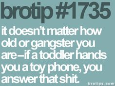 it doesn't matter how old or gangster you are - if a toddler hand you a toy phone, you answer that shit