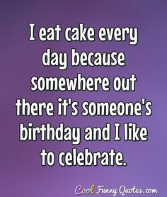 I eat cake every day because somewhere out there it's someone's birthday and I like to celebrate. #coolfunnyquotes
