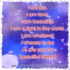 I am joy, I am love, I am beautiful, I am a light in the world, I am whatever I choose to be, As are you my beautiful friends 💫