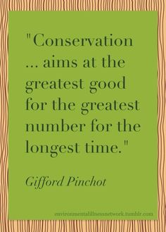"""""""Conservation aims at the greatest good for the greatest number for the longest time"""" - Gifford Pinchot (Source: 1909 speech at the Conservation Congress in Seattle)"""