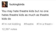 OH MY GOSH YES. HALF OF OUR BREAKS IS US MAKING FUN OF OTHER THEATER KIDS