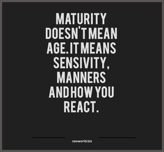 Maturity doesn't mean age; it means sensitivity, manners, and how you react. #Inspirational #Quotes
