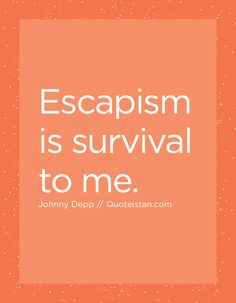 Escapism is survival to me. Johnny Depp Quotes, Quote Of The Day, Life Quotes, Survival, Inspirational Quotes, Motivation, Quotes About Life, Life Coach Quotes, Quote Life