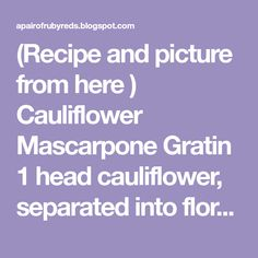 (Recipe and picture from here ) Cauliflower Mascarpone Gratin 1 head cauliflower, separated into florets 1 tablespoon softened b...