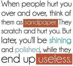 when people hurt you over and over, think of them as sandpaper. they scratch and hurt you, but later, you'll be shining and polished, while they end up useless