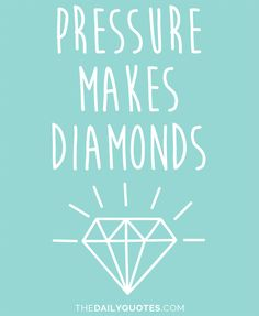 Pressure makes diamonds. thedailyquotes.com