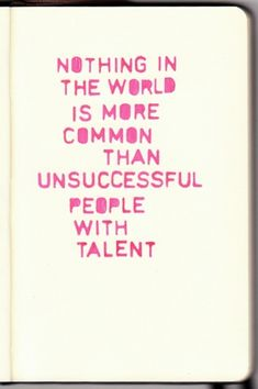 Nothing in the world is more common than unsuccessful people with talent