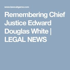 Remembering Chief Justice Edward Douglas White | LEGAL NEWS