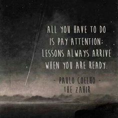 """""""All you have to do is pay attention: lessons always arrive when you are ready."""" -Paulo Coelho"""