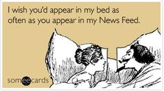 I wish you'd appear in my bed as often as you appear in my News Feed. #someecards
