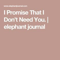 I Promise That I Don't Need You. | elephant journal
