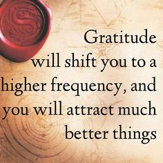 Gratitude is a powerful process for lifting your frequency and bringing more of what you want into your life. Be grateful for what you already have, which will shift you on to a higher frequency, and voila! You will attract much better things. ~Rhonda Byrne