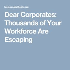 Dear Corporates: Thousands of Your Workforce Are Escaping