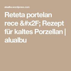 Reteta portelan rece / Rezept für kaltes Porzellan | alualbu