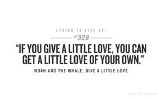 If you give a little love, you can get a little love of your own.-Noah and the Whale