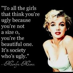 To all the girls that think you're ugly because you're not a size 0, you're the beautiful one, it's society who's ugly.
