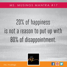 ms. musings mantra #17 20% of happiness is not a reason to put up with 80% of disappointment.