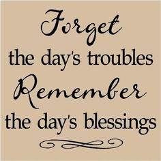 Forget the days troubles, Remember the days blessings.