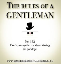 Rules Of A Gentleman No.132 Don't go anywhere without kissing her goodbye.