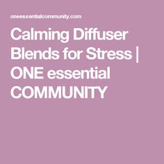 Calming Diffuser Blends for Stress   ONE essential COMMUNITY