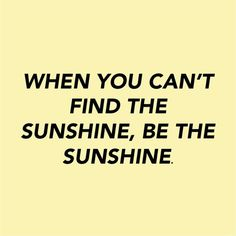 """""""When you can't find the sunshine, be the sunshine."""""""