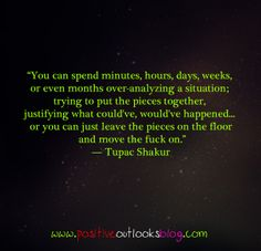 """""""You can spend minutes, hours, days, weeks, or even months over-analyzing a situation; trying to put the pieces together, justifying what could've, would've happened… or you can just leave the pieces on the floor and move the fuck on."""" ― Tupac Shakur"""