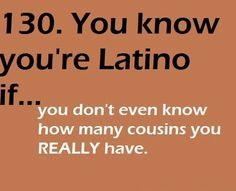 This is not true for just Latinos. Belizeans are just like this. I be like How many cousins do I have. Then they wanna break down the family tree. No!