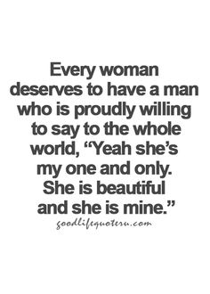 "Life quote...Every woman deserves a man who is proudly willing to say to the who,e world,"" Yeah she's my one and only. She is beautiful and she is mine."""