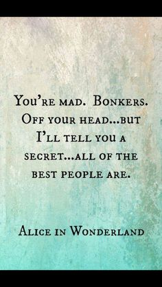 """You're mad. Bonkers. Off your head...But I'll tell you a secret...all of the best people are."" Quote. Alice in Wonderland / karen cox."