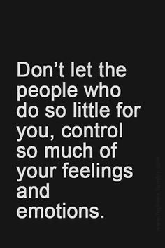 Don't let the people who do so little for you, control so much of your feelings and emotions.