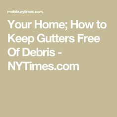 Your Home; How to Keep Gutters Free Of Debris - NYTimes.com