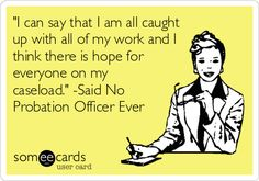 'I can say that I am all caught up with all of my work and I think there is hope for everyone on my caseload.' -Said No Probation Officer Ever.