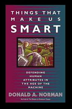 Things That Make Us Smart: Defending Human Attributes In The Age Of The Machine (William Patrick Book) by Donald A. Norman