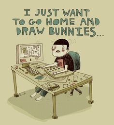 I just want to go home and draw bunnies. (I often feel this way.)