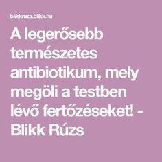 A legerősebb természetes antibiotikum, mely megöli a testben lévő fertőzéseket! - Blikk Rúzs