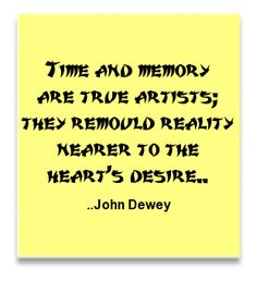 Time and memory are true artists; they remould reality nearer to the heart's desire. John Dewey