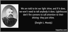 We are told to let our light shine, and if it does, we won't need to tell anybody it does. Lighthouses don't fire cannons to call attention to their shining- they just shine. (Dwight L. Moody) #quotes #quote #quotations #DwightL.Moody