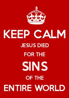 KEEP CALM JESUS DIED FOR THE SINS OF THE ENTIRE WORLD