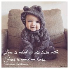 Love is what we are born with.  Fear is what we learn. ~Marianne Williamson #Love #Sqdnldr