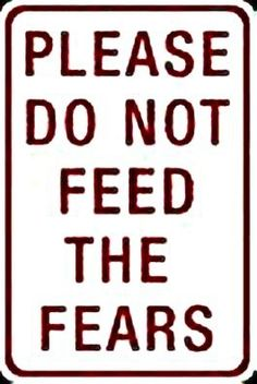 Don't feed your fears