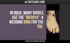 "In India, many brides use the ""Bichiya"": a wedding ring for the toe."