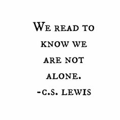 We Read To Know We Are Not Alone. ~ C.S. Lewis - For The Love Of Reading.