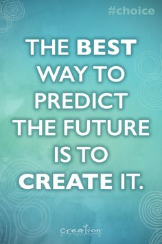 The best way to predict the future is to create it. #Choice