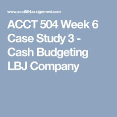 ACCT 504 Week 6 Case Study 3 - Cash Budgeting LBJ Company