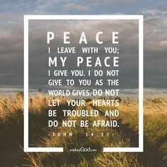Peace I leave with you; my peace I give you. I do not give to you as the world…