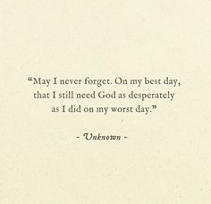 May I never forget. On my worst day, that I still need God as much as I did on my worst day. Learning to be aware that the bad times just draw me closer to you, Jesus. The Words, Cool Words, Great Quotes, Quotes To Live By, Inspirational Quotes, Beautiful Words, Bible Quotes, Me Quotes, Quotes About Prayer