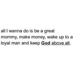 BUT, I would put that in a different order: God first, make money, married to a loyal and loving husband and THEN great Mommy to amazing children. Favorite Quotes, Best Quotes, Love Quotes, Motivational Quotes, Inspirational Quotes, Queen Quotes, Faith Quotes, Christian Quotes, Beautiful Words