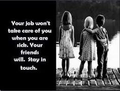 Your job won't take care of you when you are sick. Your friends and family will. Stay in touch! #quotes business-life-wisdom