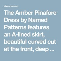 The Amber Pinafore Dress by Named Patterns features an A-lined skirt, beautiful curved cut at the front, deep armholes, and a v-neck.