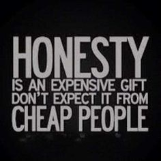 Honesty is an Expensive Gift. Don't expect it from Cheap People. Cheap People are just one part of a Fools Paradise who cannot Afford Honesty, Expensive Gifts and the Truth. The Words, Cool Words, Great Quotes, Quotes To Live By, Inspirational Quotes, Clever Quotes, Baby Quotes, Me Quotes, Random Quotes